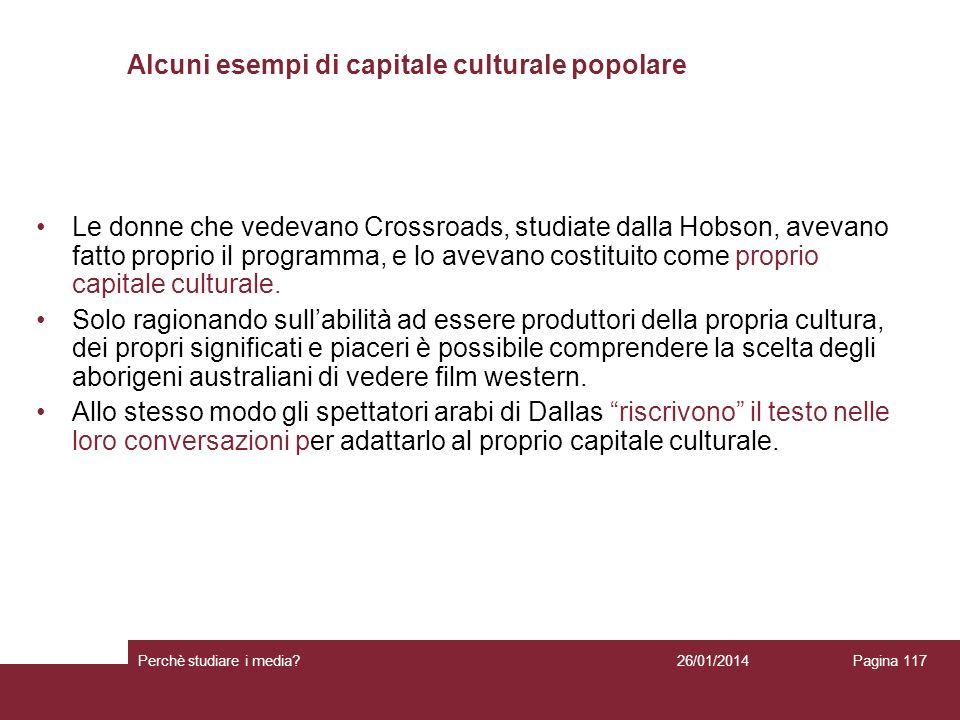 26/01/2014 Perchè studiare i media? Pagina 117 Alcuni esempi di capitale culturale popolare Le donne che vedevano Crossroads, studiate dalla Hobson, a