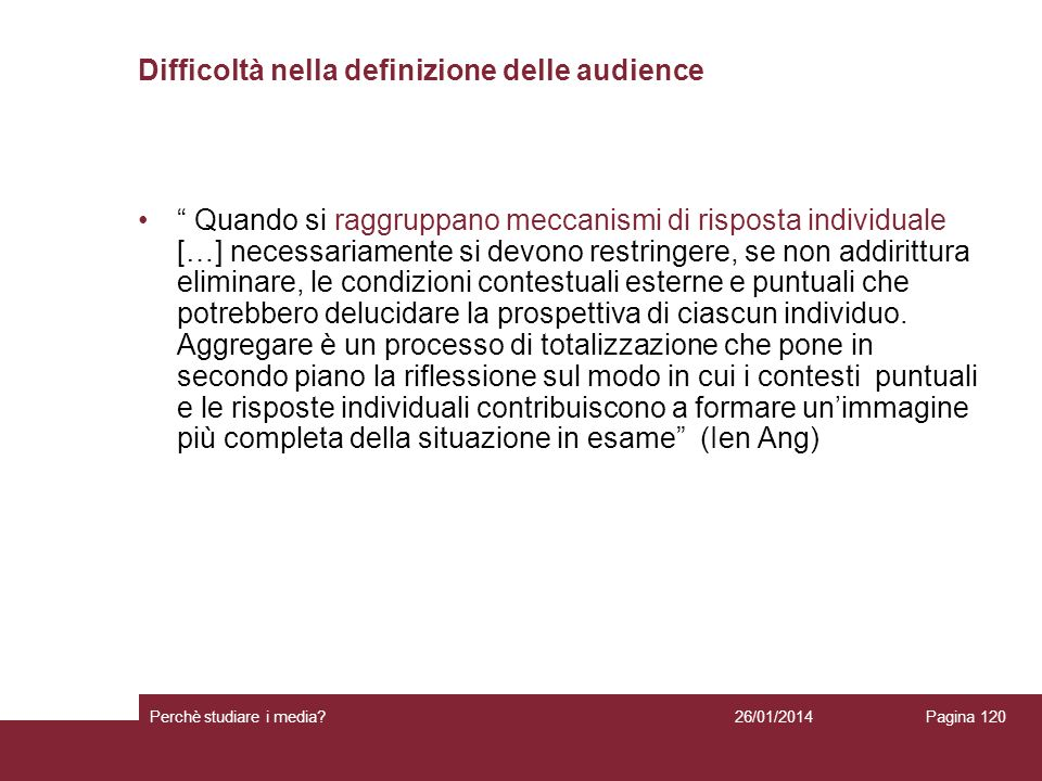 26/01/2014 Perchè studiare i media? Pagina 120 Difficoltà nella definizione delle audience Quando si raggruppano meccanismi di risposta individuale […