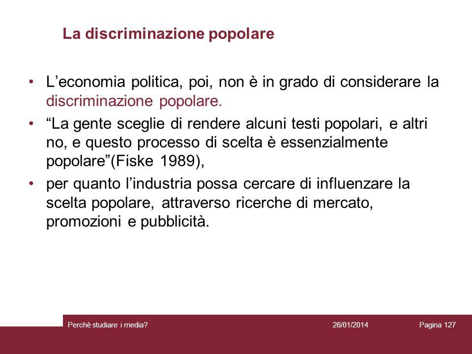 26/01/2014 Perchè studiare i media? Pagina 127 La discriminazione popolare Leconomia politica, poi, non è in grado di considerare la discriminazione p
