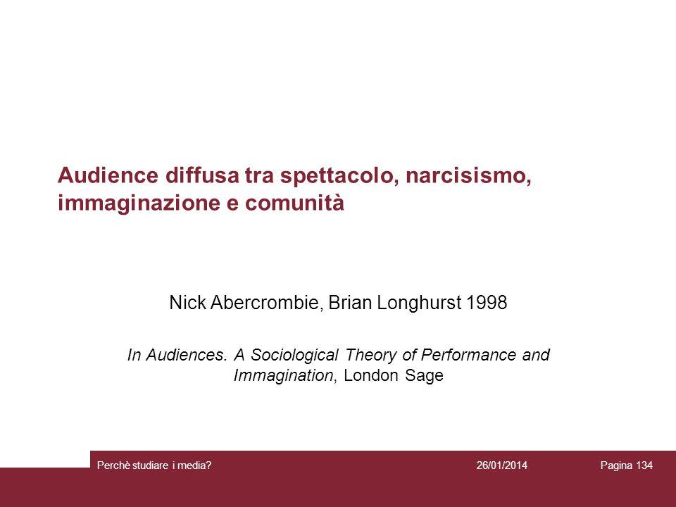 26/01/2014 Perchè studiare i media? Pagina 134 Audience diffusa tra spettacolo, narcisismo, immaginazione e comunità Nick Abercrombie, Brian Longhurst
