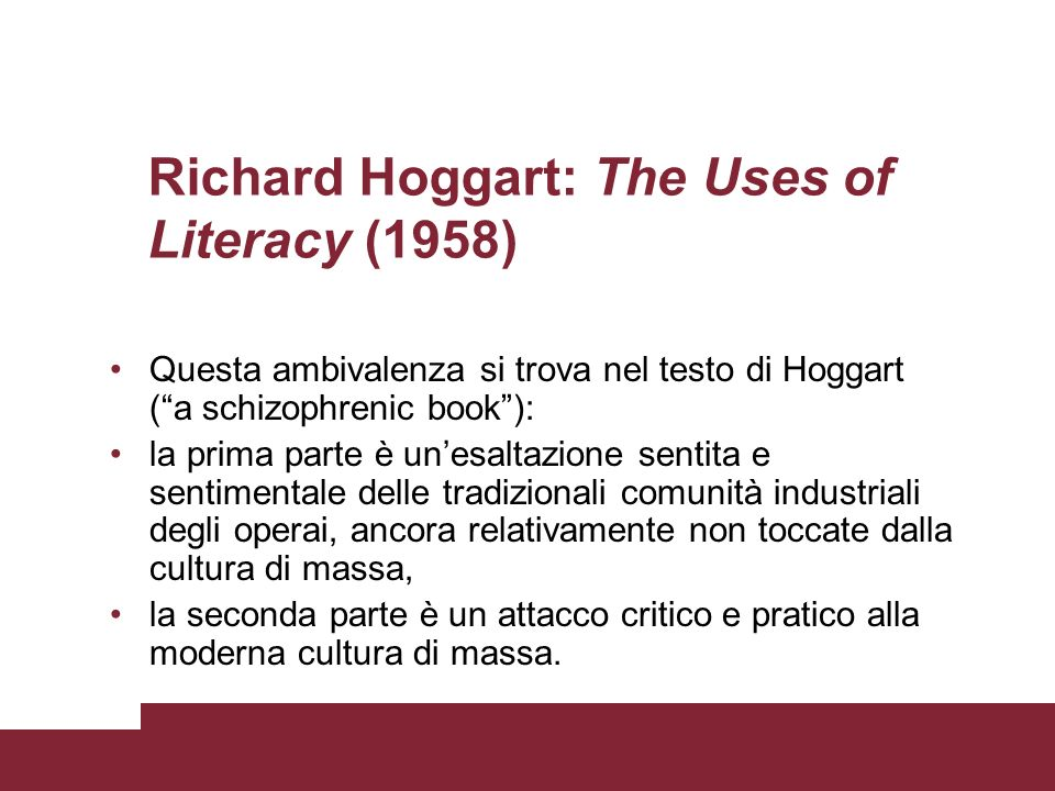Richard Hoggart: The Uses of Literacy (1958) Questa ambivalenza si trova nel testo di Hoggart (a schizophrenic book): la prima parte è unesaltazione s
