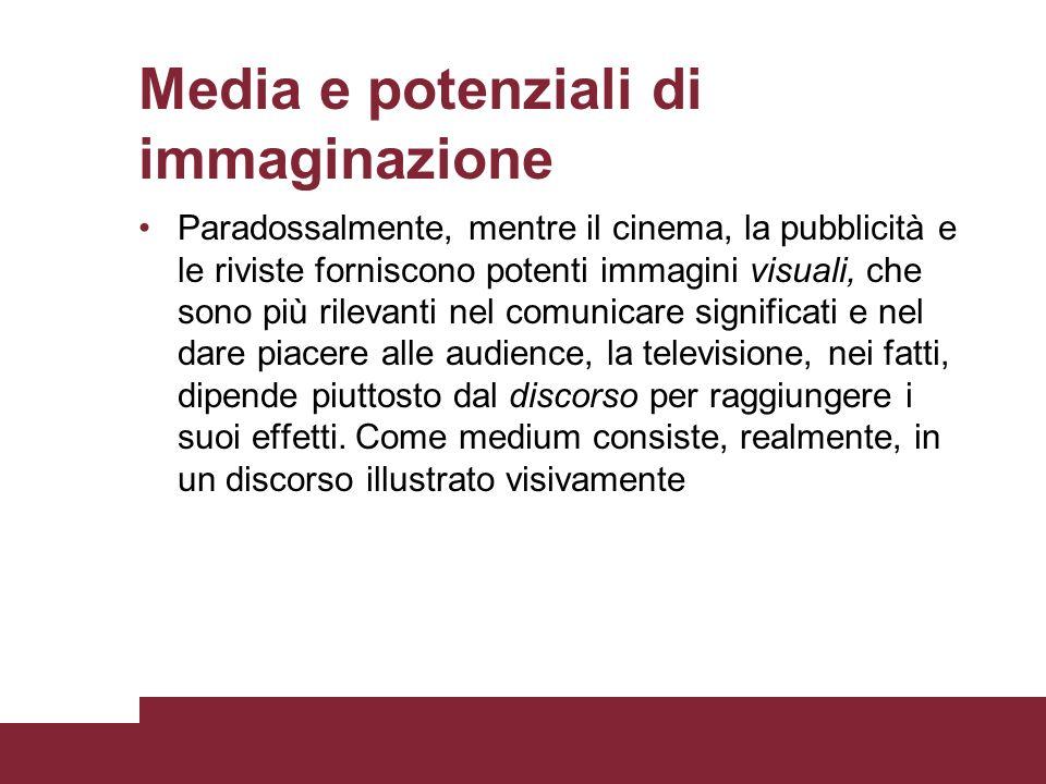 Media e potenziali di immaginazione Paradossalmente, mentre il cinema, la pubblicità e le riviste forniscono potenti immagini visuali, che sono più ri