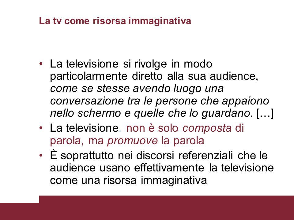 La tv come risorsa immaginativa La televisione si rivolge in modo particolarmente diretto alla sua audience, come se stesse avendo luogo una conversaz