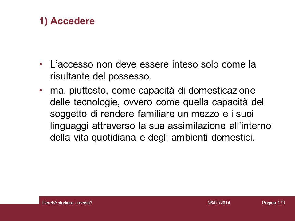 26/01/2014 Perchè studiare i media? Pagina 173 1) Accedere Laccesso non deve essere inteso solo come la risultante del possesso. ma, piuttosto, come c