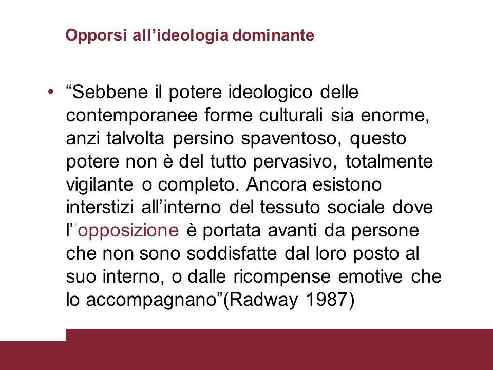 Opporsi allideologia dominante Sebbene il potere ideologico delle contemporanee forme culturali sia enorme, anzi talvolta persino spaventoso, questo p