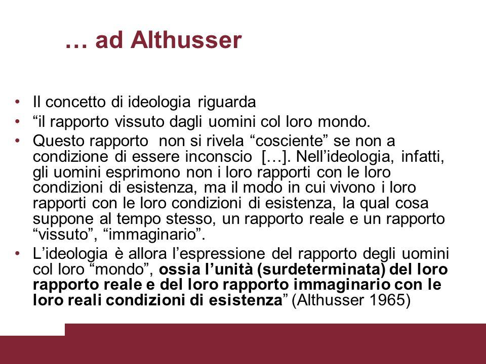 … ad Althusser Il concetto di ideologia riguarda il rapporto vissuto dagli uomini col loro mondo. Questo rapporto non si rivela cosciente se non a con