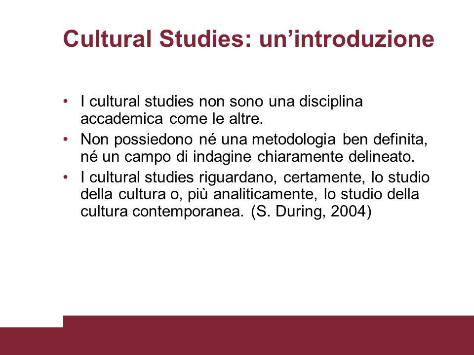 Cultural Studies: unintroduzione I cultural studies non sono una disciplina accademica come le altre. Non possiedono né una metodologia ben definita,