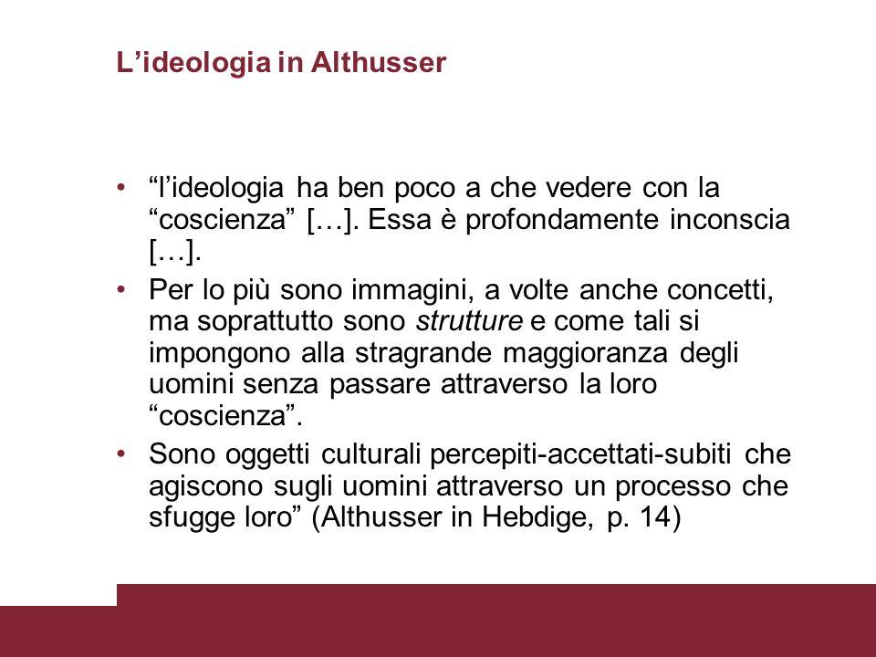 Lideologia in Althusser lideologia ha ben poco a che vedere con la coscienza […]. Essa è profondamente inconscia […]. Per lo più sono immagini, a volt