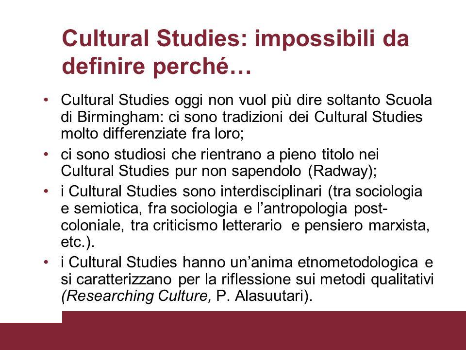 Cultural Studies: impossibili da definire perché… Cultural Studies oggi non vuol più dire soltanto Scuola di Birmingham: ci sono tradizioni dei Cultur