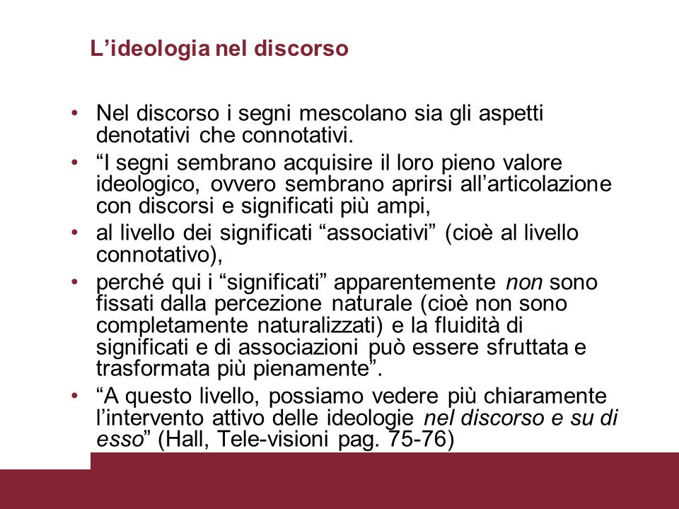 Lideologia nel discorso Nel discorso i segni mescolano sia gli aspetti denotativi che connotativi. I segni sembrano acquisire il loro pieno valore ide