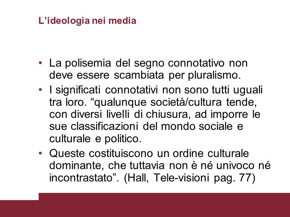 Lideologia nei media La polisemia del segno connotativo non deve essere scambiata per pluralismo. I significati connotativi non sono tutti uguali tra