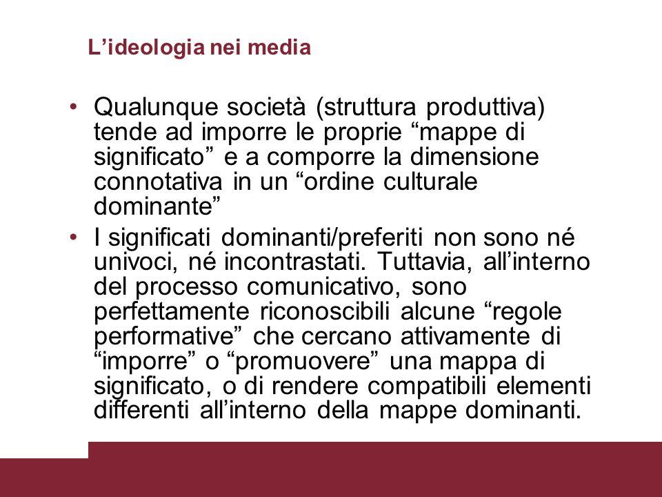 Lideologia nei media Qualunque società (struttura produttiva) tende ad imporre le proprie mappe di significato e a comporre la dimensione connotativa