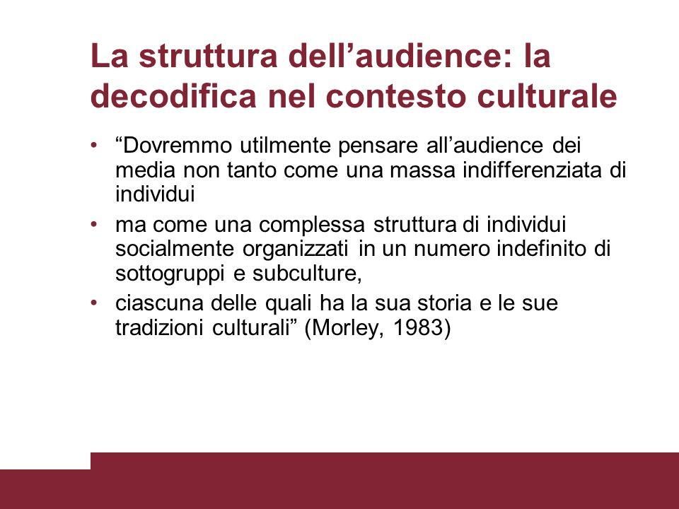 La struttura dellaudience: la decodifica nel contesto culturale Dovremmo utilmente pensare allaudience dei media non tanto come una massa indifferenzi