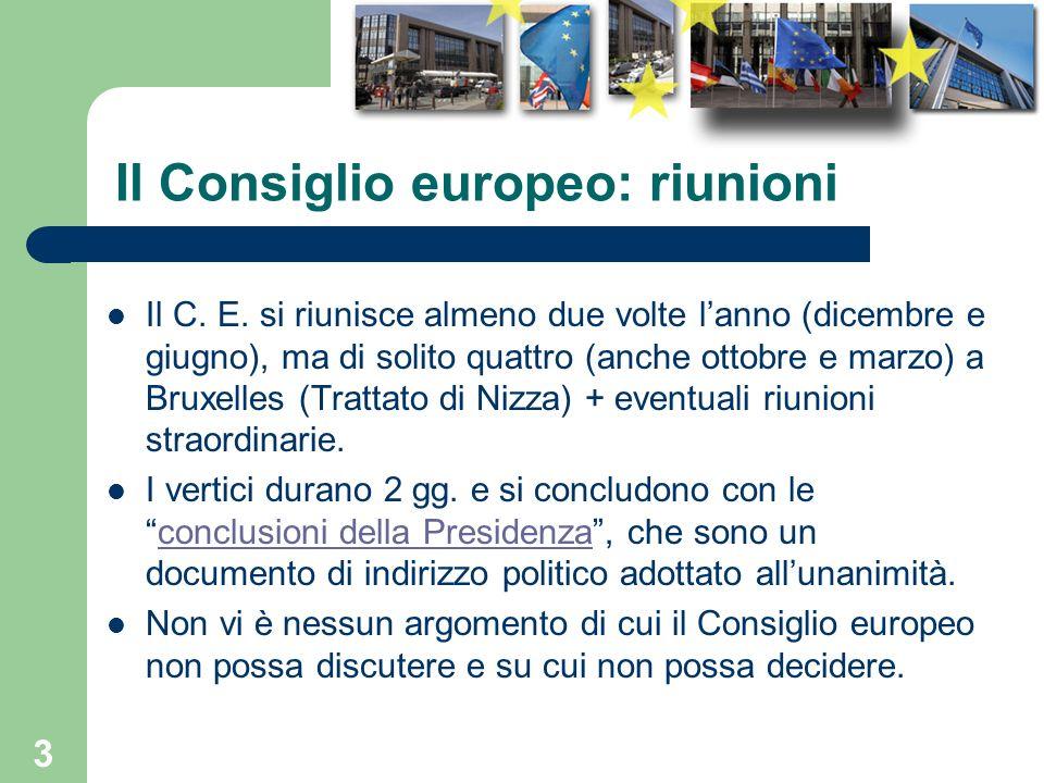 3 Il Consiglio europeo: riunioni Il C. E. si riunisce almeno due volte lanno (dicembre e giugno), ma di solito quattro (anche ottobre e marzo) a Bruxe