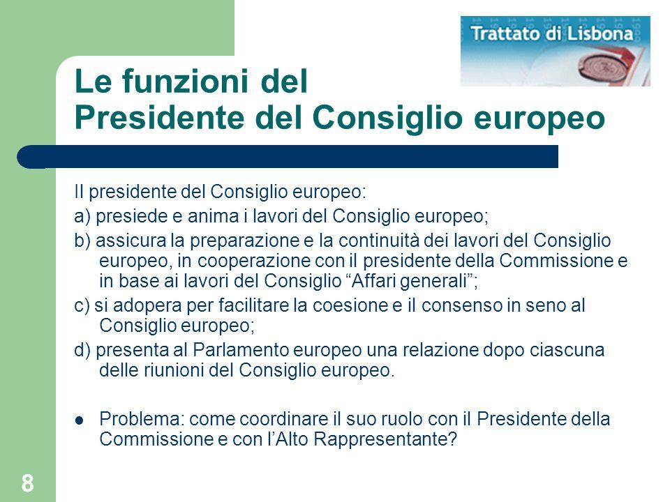 8 Le funzioni del Presidente del Consiglio europeo Il presidente del Consiglio europeo: a) presiede e anima i lavori del Consiglio europeo; b) assicur