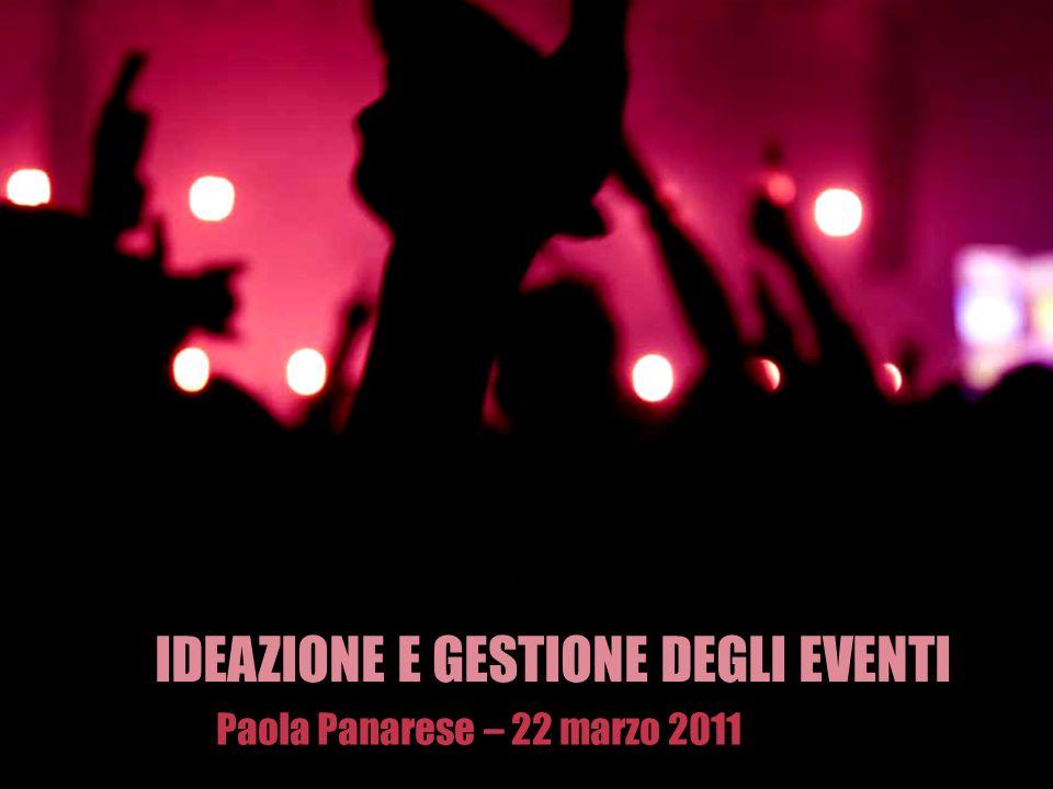 IDEAZIONE E GESTIONE DEGLI EVENTI Paola Panarese – 22 marzo 2011