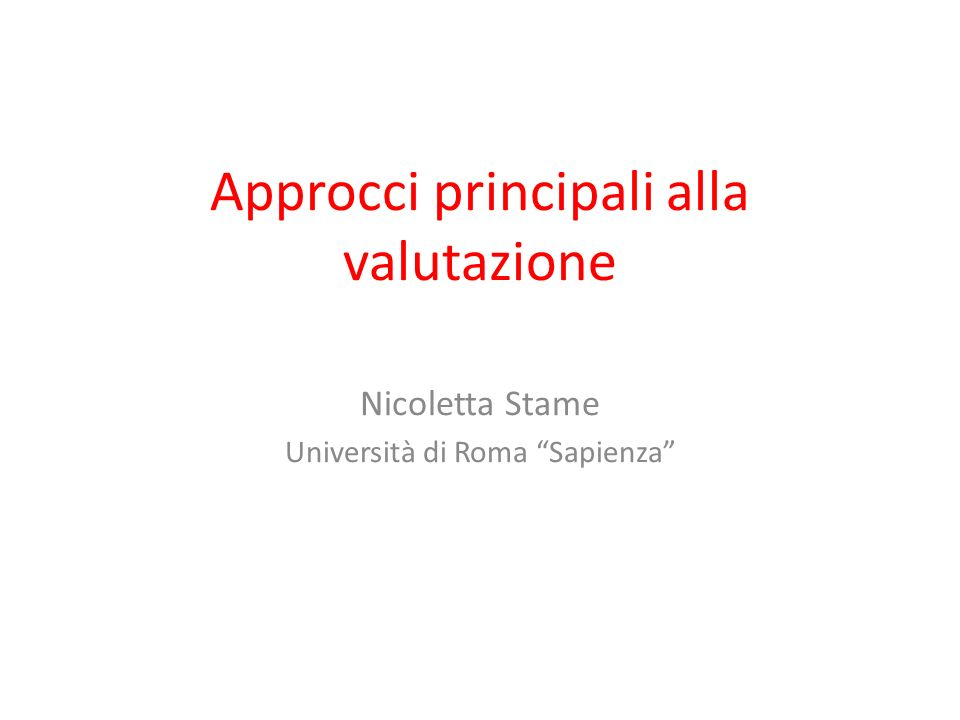 Approcci principali alla valutazione Nicoletta Stame Università di Roma Sapienza