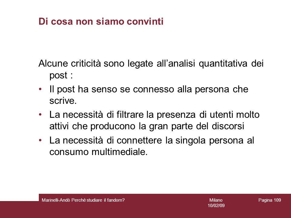 Milano 10/02/09 Marinelli-Andò Perché studiare il fandom? Pagina 109 Di cosa non siamo convinti Alcune criticità sono legate allanalisi quantitativa d