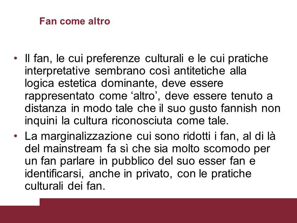 Fan come altro Il fan, le cui preferenze culturali e le cui pratiche interpretative sembrano così antitetiche alla logica estetica dominante, deve ess