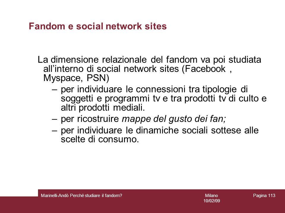 Milano 10/02/09 Marinelli-Andò Perché studiare il fandom? Pagina 113 Fandom e social network sites La dimensione relazionale del fandom va poi studiat