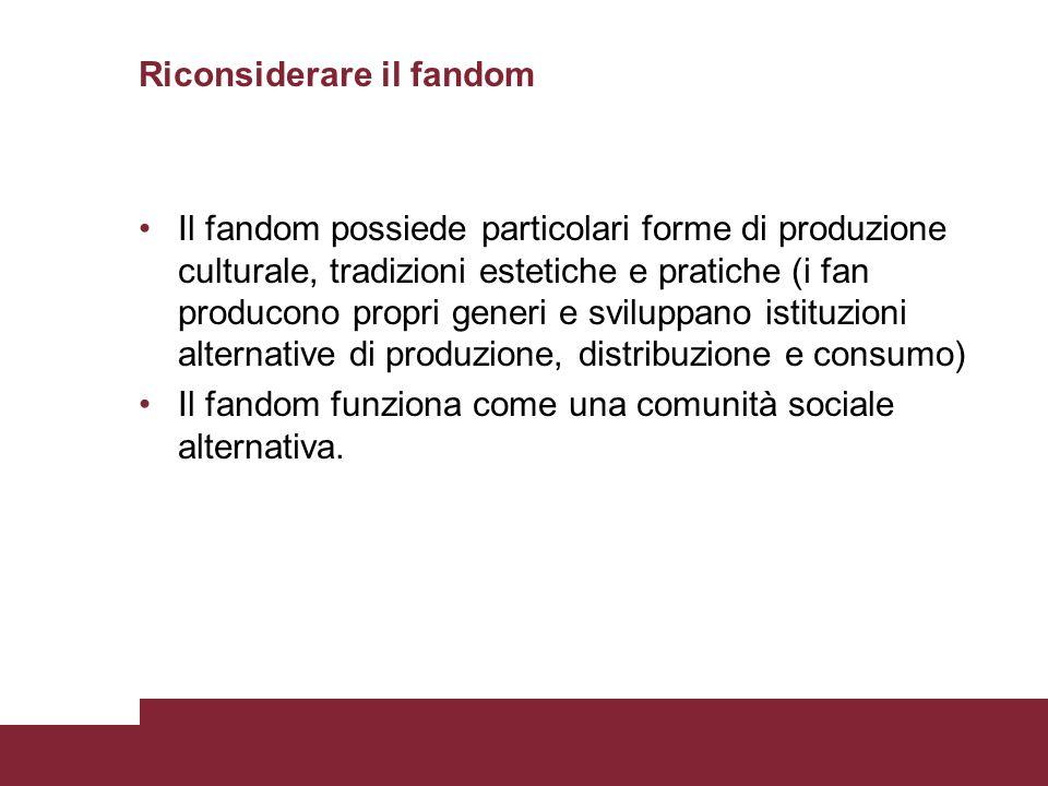 Riconsiderare il fandom Il fandom possiede particolari forme di produzione culturale, tradizioni estetiche e pratiche (i fan producono propri generi e