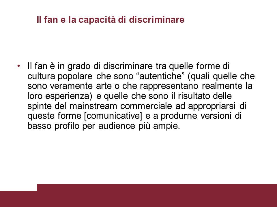 Il fan e la capacità di discriminare Il fan è in grado di discriminare tra quelle forme di cultura popolare che sono autentiche (quali quelle che sono