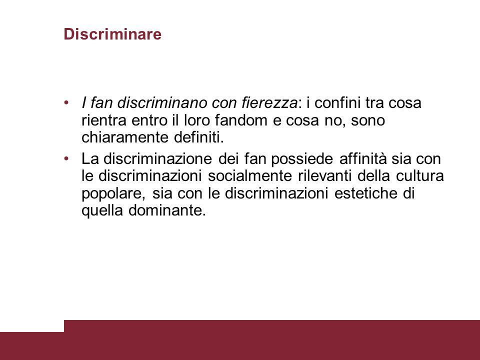 Discriminare I fan discriminano con fierezza: i confini tra cosa rientra entro il loro fandom e cosa no, sono chiaramente definiti. La discriminazione