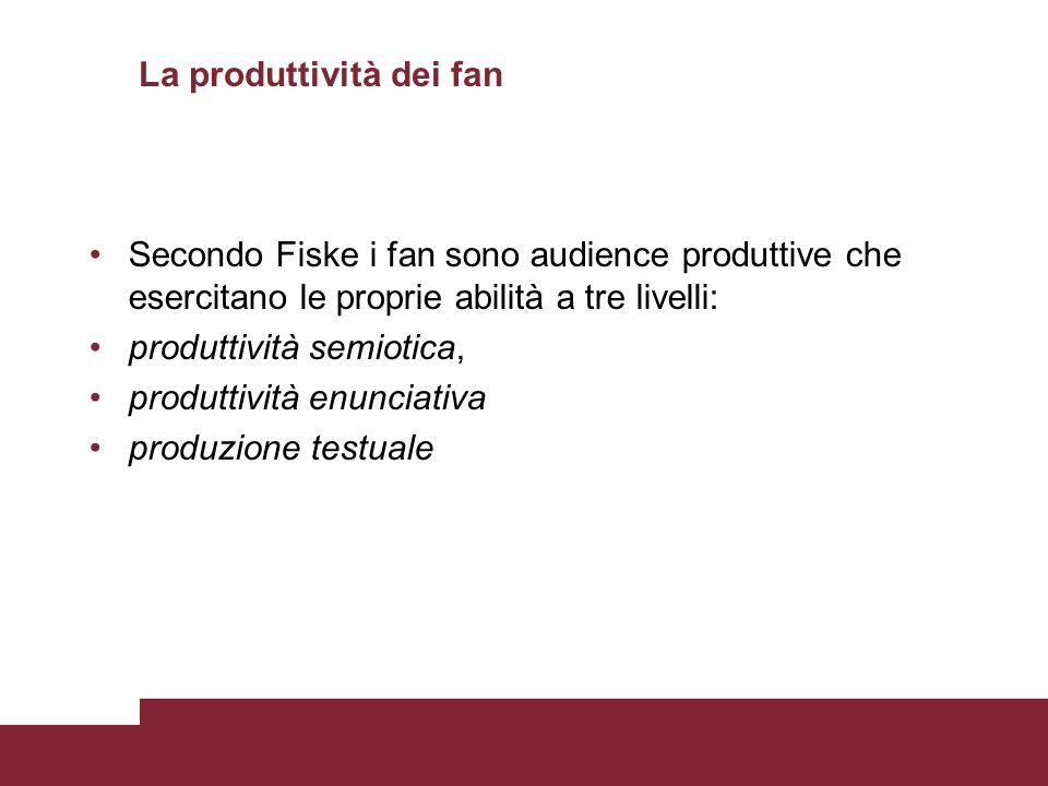 La produttività dei fan Secondo Fiske i fan sono audience produttive che esercitano le proprie abilità a tre livelli: produttività semiotica, produtti