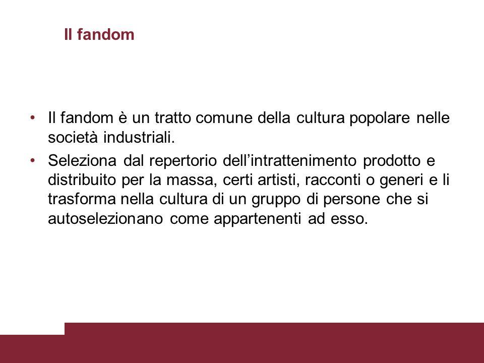 Il fandom Il fandom è un tratto comune della cultura popolare nelle società industriali. Seleziona dal repertorio dellintrattenimento prodotto e distr