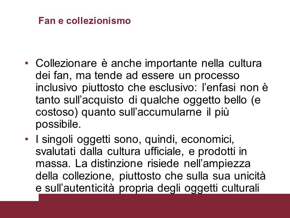 Fan e collezionismo Collezionare è anche importante nella cultura dei fan, ma tende ad essere un processo inclusivo piuttosto che esclusivo: lenfasi n