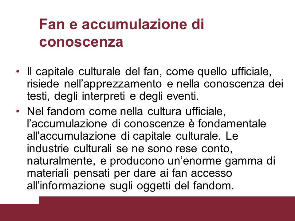 Fan e accumulazione di conoscenza Il capitale culturale del fan, come quello ufficiale, risiede nellapprezzamento e nella conoscenza dei testi, degli