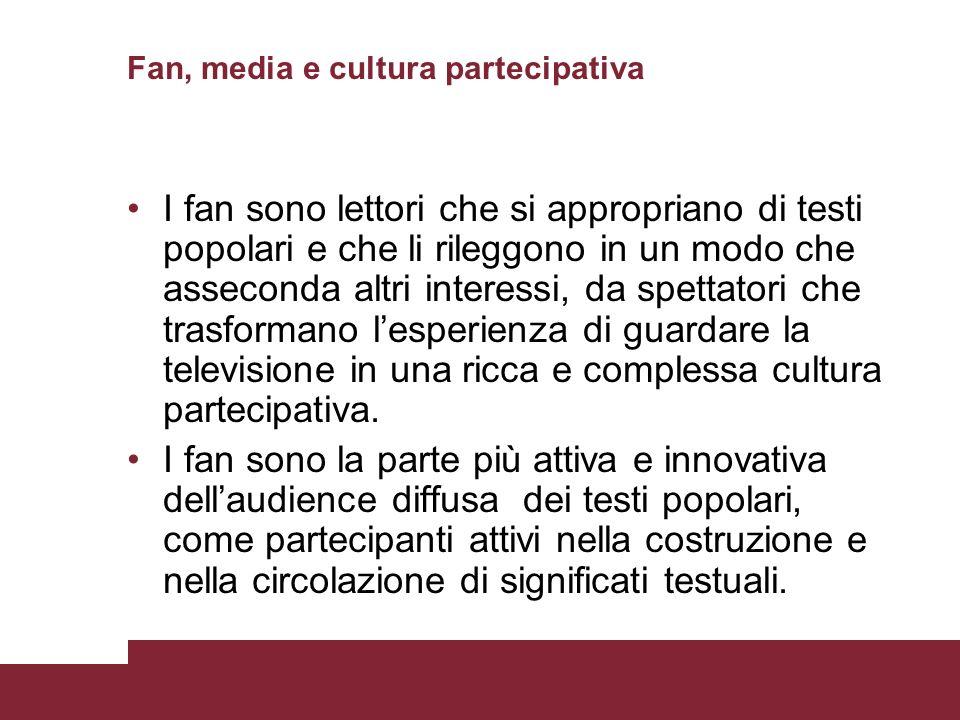 Fan, media e cultura partecipativa I fan sono lettori che si appropriano di testi popolari e che li rileggono in un modo che asseconda altri interessi