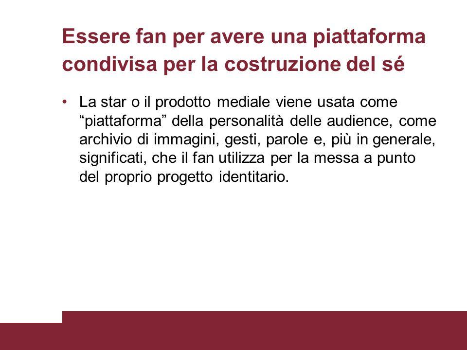 Essere fan per avere una piattaforma condivisa per la costruzione del sé La star o il prodotto mediale viene usata come piattaforma della personalità