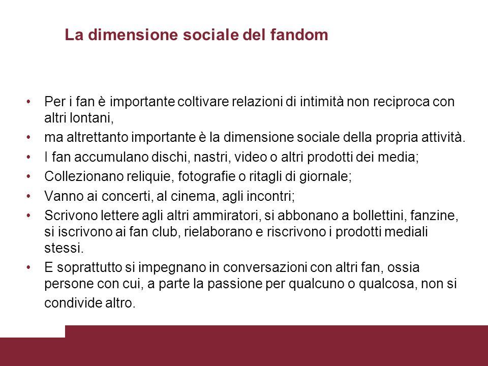 La dimensione sociale del fandom Per i fan è importante coltivare relazioni di intimità non reciproca con altri lontani, ma altrettanto importante è l
