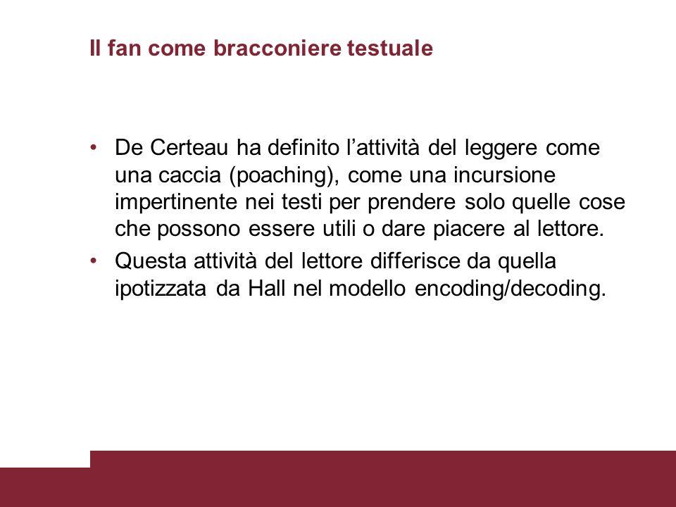 Il fan come bracconiere testuale De Certeau ha definito lattività del leggere come una caccia (poaching), come una incursione impertinente nei testi p