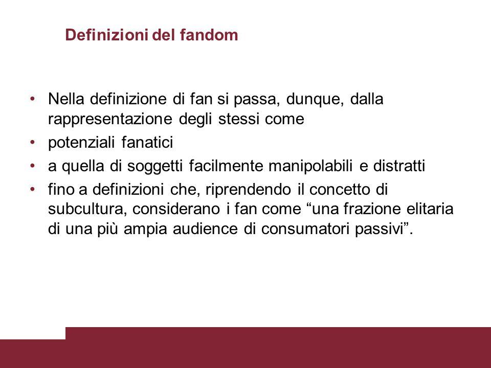Definizioni del fandom Nella definizione di fan si passa, dunque, dalla rappresentazione degli stessi come potenziali fanatici a quella di soggetti fa