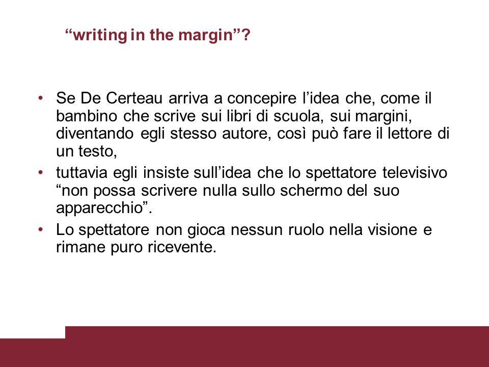 writing in the margin? Se De Certeau arriva a concepire lidea che, come il bambino che scrive sui libri di scuola, sui margini, diventando egli stesso