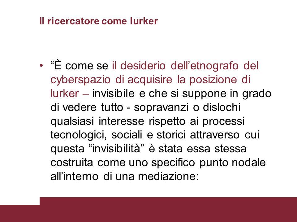 Il ricercatore come lurker È come se il desiderio delletnografo del cyberspazio di acquisire la posizione di lurker – invisibile e che si suppone in g