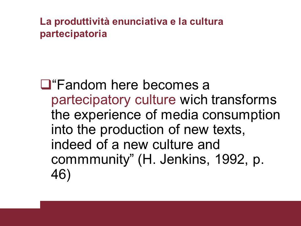 La produttività enunciativa e la cultura partecipatoria Fandom here becomes a partecipatory culture wich transforms the experience of media consumptio