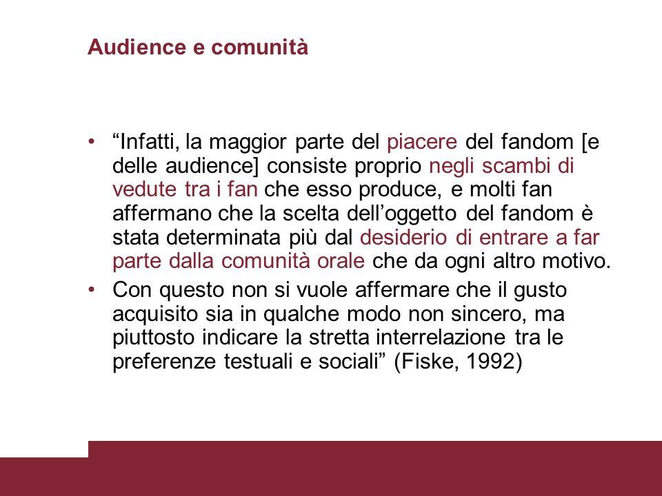 Audience e comunità Infatti, la maggior parte del piacere del fandom [e delle audience] consiste proprio negli scambi di vedute tra i fan che esso pro