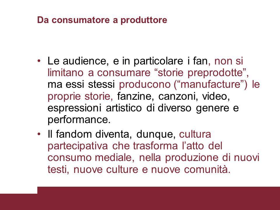 Da consumatore a produttore Le audience, e in particolare i fan, non si limitano a consumare storie preprodotte, ma essi stessi producono (manufacture