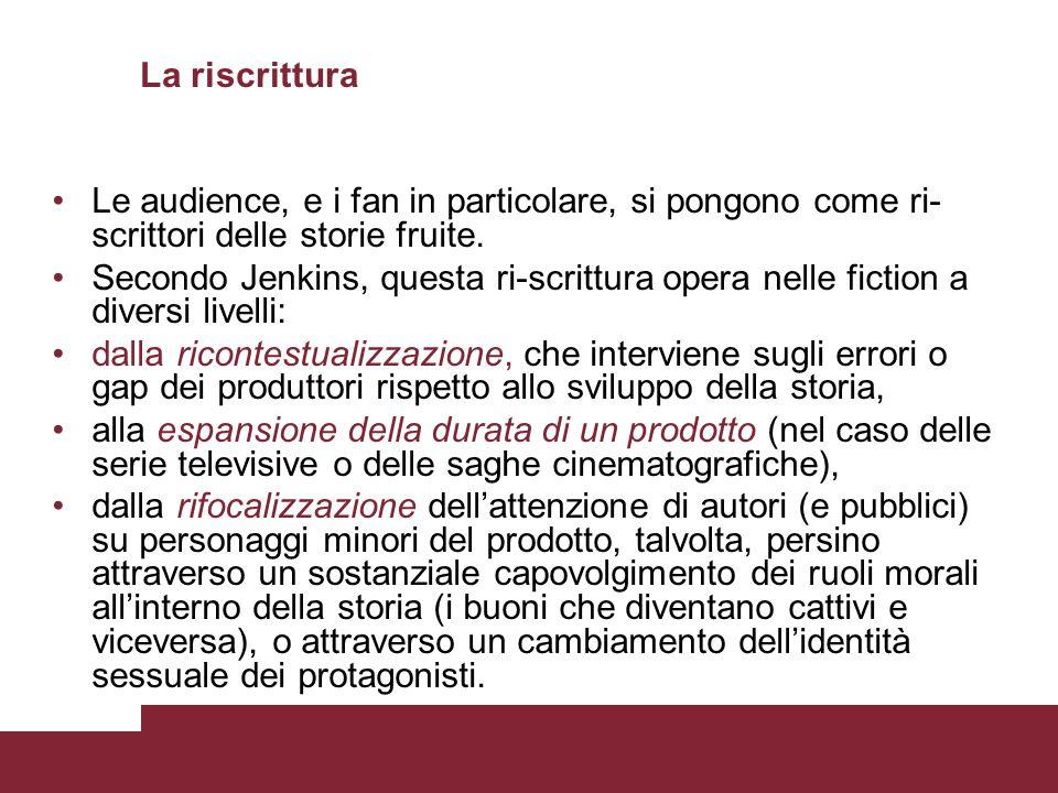 La riscrittura Le audience, e i fan in particolare, si pongono come ri- scrittori delle storie fruite. Secondo Jenkins, questa ri-scrittura opera nell