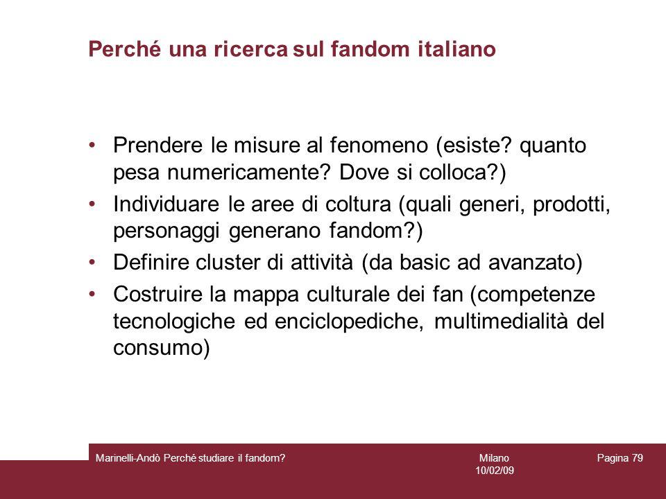 Milano 10/02/09 Marinelli-Andò Perché studiare il fandom? Pagina 79 Perché una ricerca sul fandom italiano Prendere le misure al fenomeno (esiste? qua