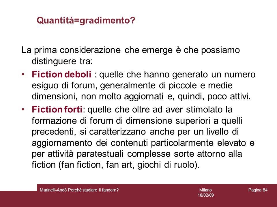 Milano 10/02/09 Marinelli-Andò Perché studiare il fandom? Pagina 84 Quantità=gradimento? La prima considerazione che emerge è che possiamo distinguere
