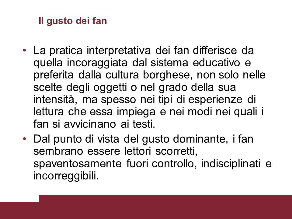 Il gusto dei fan La pratica interpretativa dei fan differisce da quella incoraggiata dal sistema educativo e preferita dalla cultura borghese, non sol