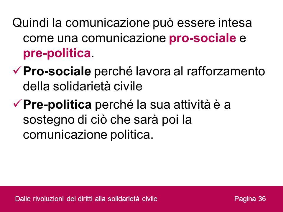 Quindi la comunicazione può essere intesa come una comunicazione pro-sociale e pre-politica. Pro-sociale perché lavora al rafforzamento della solidari