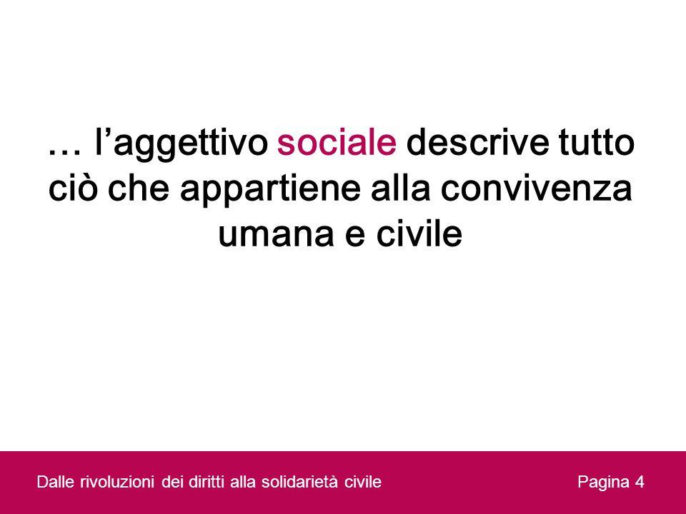 Pagina 4Dalle rivoluzioni dei diritti alla solidarietà civile … laggettivo sociale descrive tutto ciò che appartiene alla convivenza umana e civile