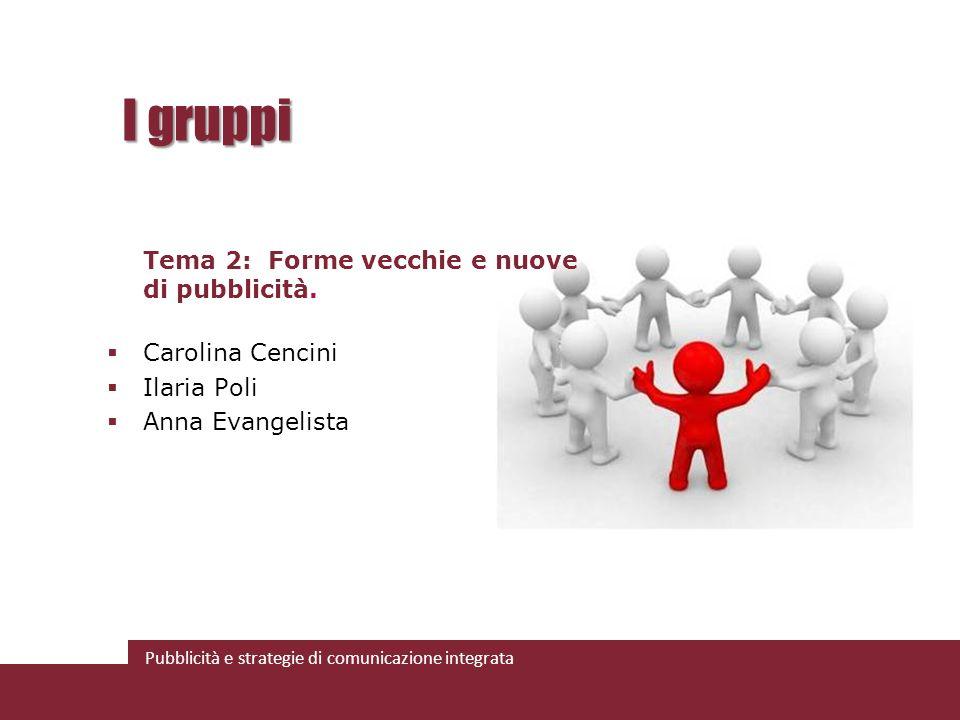 Pubblicità e strategie di comunicazione integrata I gruppi Tema 2: Forme vecchie e nuove di pubblicità. Carolina Cencini Ilaria Poli Anna Evangelista