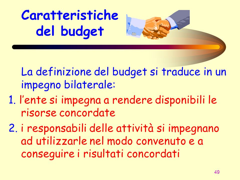 49 Caratteristiche del budget La definizione del budget si traduce in un impegno bilaterale: 1. lente si impegna a rendere disponibili le risorse conc