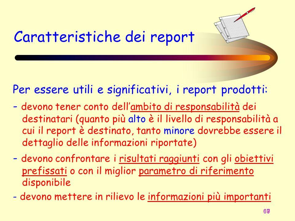69 7 Caratteristiche dei report Per essere utili e significativi, i report prodotti: - devono tener conto dellambito di responsabilità dei destinatari